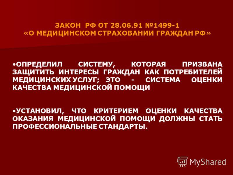 ЗАКОН РФ ОТ 28.06.91 1499-1 «О МЕДИЦИНСКОМ СТРАХОВАНИИ ГРАЖДАН РФ» ОПРЕДЕЛИЛ СИСТЕМУ, КОТОРАЯ ПРИЗВАНА ЗАЩИТИТЬ ИНТЕРЕСЫ ГРАЖДАН КАК ПОТРЕБИТЕЛЕЙ МЕДИЦИНСКИХ УСЛУГ; ЭТО - СИСТЕМА ОЦЕНКИ КАЧЕСТВА МЕДИЦИНСКОЙ ПОМОЩИ УСТАНОВИЛ, ЧТО КРИТЕРИЕМ ОЦЕНКИ КАЧЕ