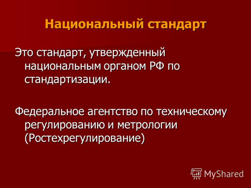Национальный стандарт Это стандарт, утвержденный национальным органом РФ по стандартизации. Федеральное агентство по техническому регулированию и метрологии (Ростехрегулирование)