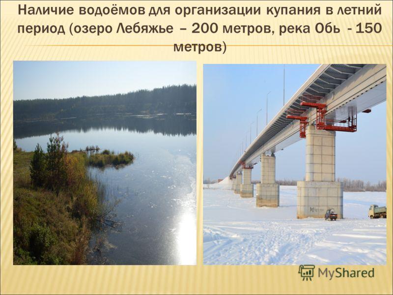 Наличие водоёмов для организации купания в летний период (озеро Лебяжье – 200 метров, река Обь - 150 метров)