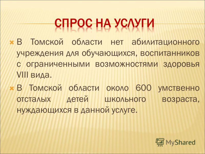В Томской области нет абилитационного учреждения для обучающихся, воспитанников с ограниченными возможностями здоровья VIII вида. В Томской области около 600 умственно отсталых детей школьного возраста, нуждающихся в данной услуге.