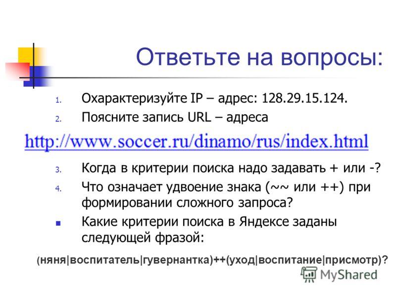 Ответьте на вопросы: 1. Охарактеризуйте IP – адрес: 128.29.15.124. 2. Поясните запись URL – адреса 3. Когда в критерии поиска надо задавать + или -? 4. Что означает удвоение знака (~~ или ++) при формировании сложного запроса? Какие критерии поиска в