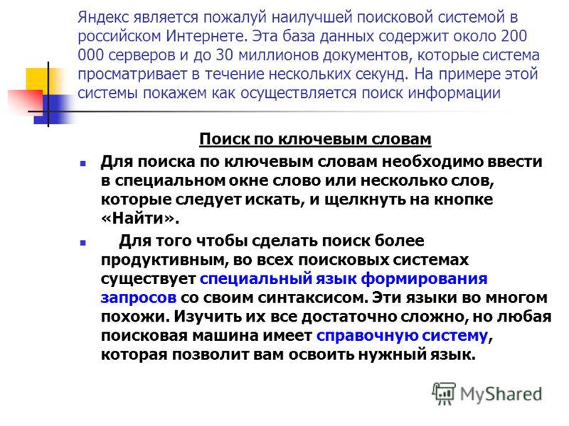 Яндекс является пожалуй наилучшей поисковой системой в российском Интернете. Эта база данных содержит около 200 000 серверов и до 30 миллионов документов, которые система просматривает в течение нескольких секунд. На примере этой системы покажем как