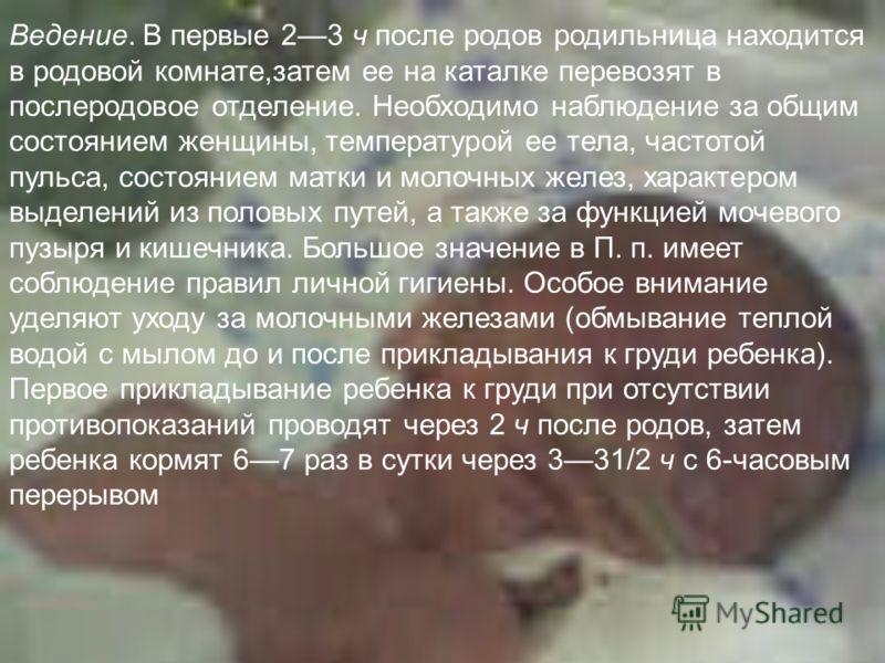 Ведение. В первые 23 ч после родов родильница находится в родовой комнате,затем ее на каталке перевозят в послеродовое отделение. Необходимо наблюдение за общим состоянием женщины, температурой ее тела, частотой пульса, состоянием матки и молочных же