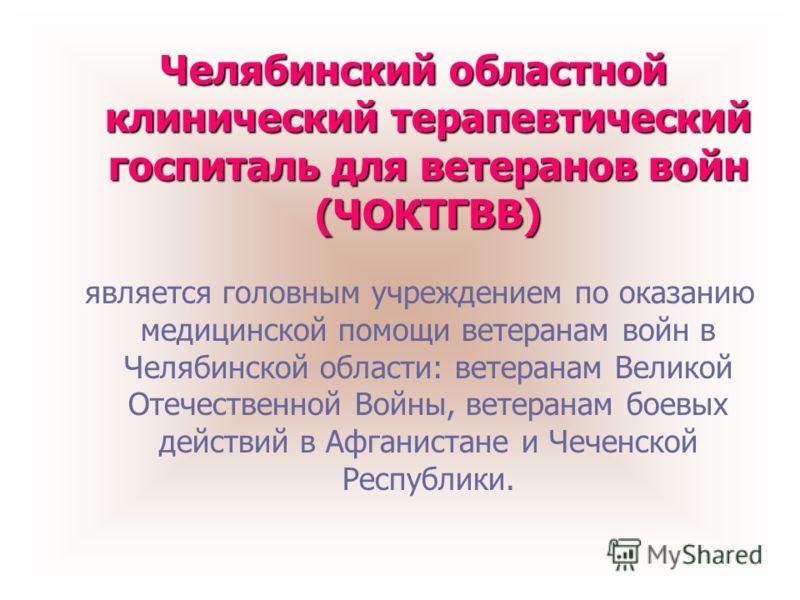 Челябинский областной клинический терапевтический госпиталь для ветеранов войн (ЧОКТГВВ) является головным учреждением по оказанию медицинской помощи ветеранам войн в Челябинской области: ветеранам Великой Отечественной Войны, ветеранам боевых действ