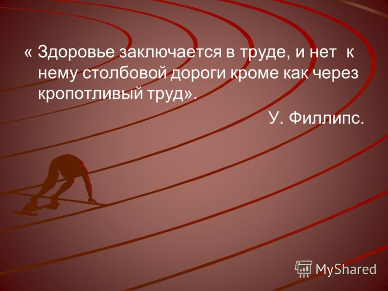 « Здоровье заключается в труде, и нет к нему столбовой дороги кроме как через кропотливый труд». У. Филлипс.