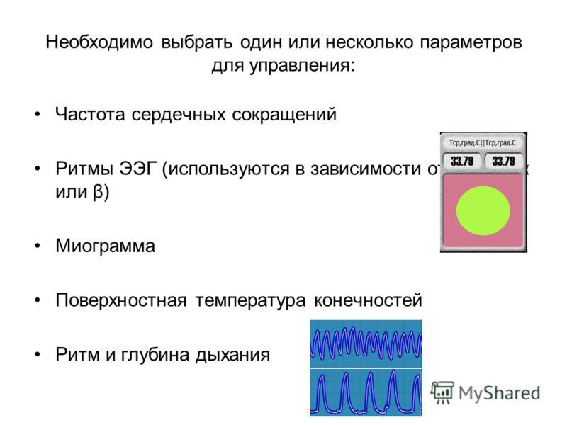 Необходимо выбрать один или несколько параметров для управления: Частота сердечных сокращений Ритмы ЭЭГ (используются в зависимости от задачи α или β) Миограмма Поверхностная температура конечностей Ритм и глубина дыхания