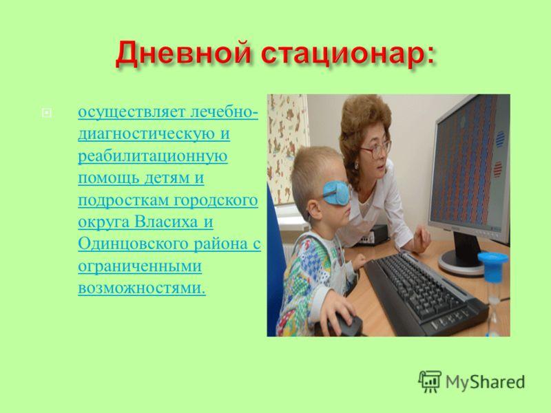 осуществляет лечебно - диагностическую и реабилитационную помощь детям и подросткам городского округа Власиха и Одинцовского района с ограниченными возможностями. осуществляет лечебно - диагностическую и реабилитационную помощь детям и подросткам гор