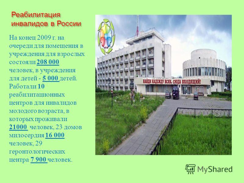 Реабилитация инвалидов в России На конец 2009 г. на очереди для помещения в учреждения для взрослых состояли 208 000 человек, в учреждения для детей - 5 000 детей. Работали 10 реабилитационных центров для инвалидов молодого возраста, в которых прожив