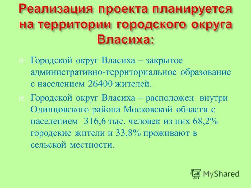 Городской округ Власиха – закрытое административно - территориальное образование с населением 26400 жителей. Городской округ Власиха – расположен внутри Одинцовского района Московской области с населением 316,6 тыс. человек из них 68,2% городские жит
