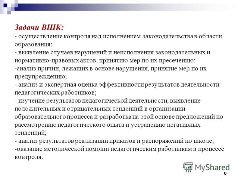 6 Задачи ВШК: - осуществление контроля над исполнением законодательства в области образования; - выявление случаев нарушений и неисполнения законодательных и нормативно-правовых актов, принятию мер по их пресечению; -анализ причин, лежащих в основе н