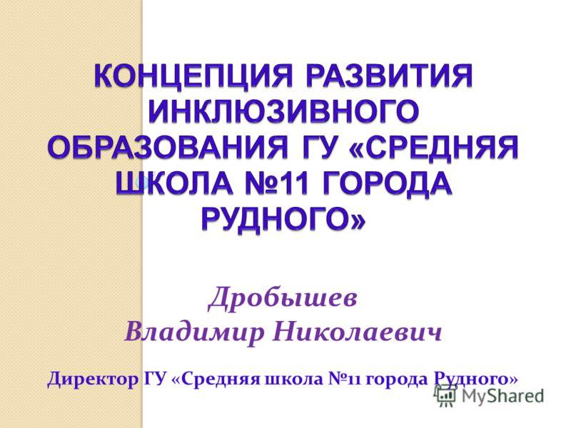 Дробышев Владимир Николаевич Директор ГУ «Средняя школа 11 города Рудного»