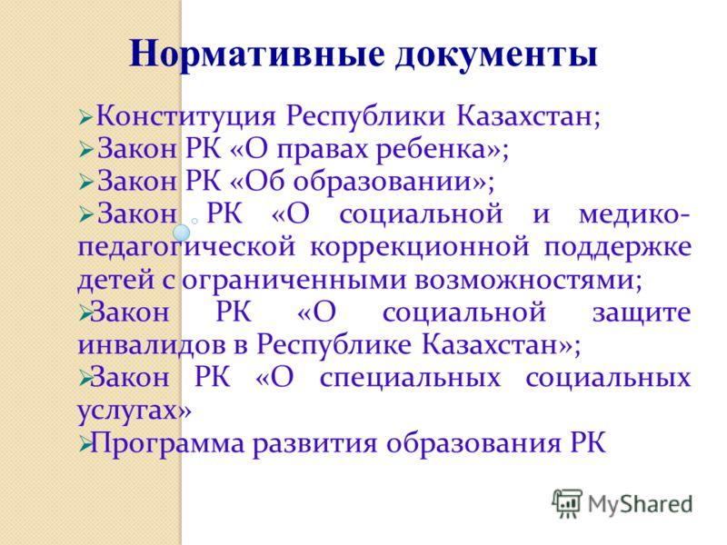 Конституция Республики Казахстан; Закон РК «О правах ребенка»; Закон РК «Об образовании»; Закон РК «О социальной и медико- педагогической коррекционной поддержке детей с ограниченными возможностями; Закон РК «О социальной защите инвалидов в Республик