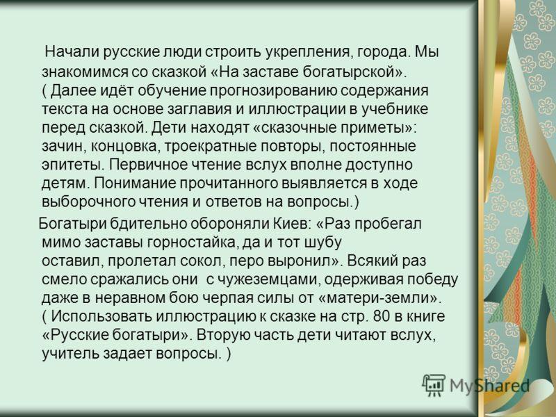 Начали русские люди строить укрепления, города. Мы знакомимся со сказкой «На заставе богатырской». ( Далее идёт обучение прогнозированию содержания текста на основе заглавия и иллюстрации в учебнике перед сказкой. Дети находят «сказочные приметы»: за