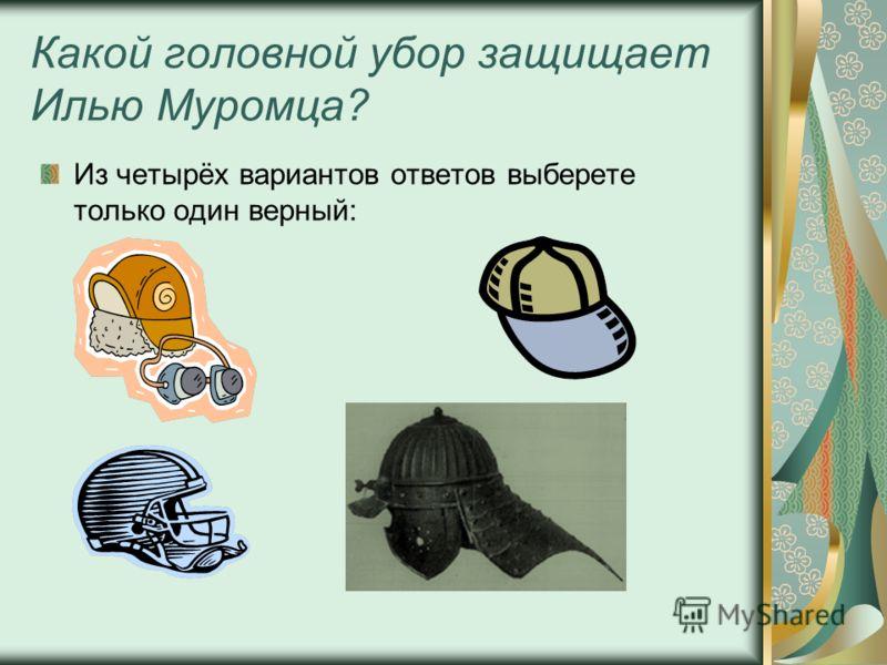 Какой головной убор защищает Илью Муромца? Из четырёх вариантов ответов выберете только один верный: