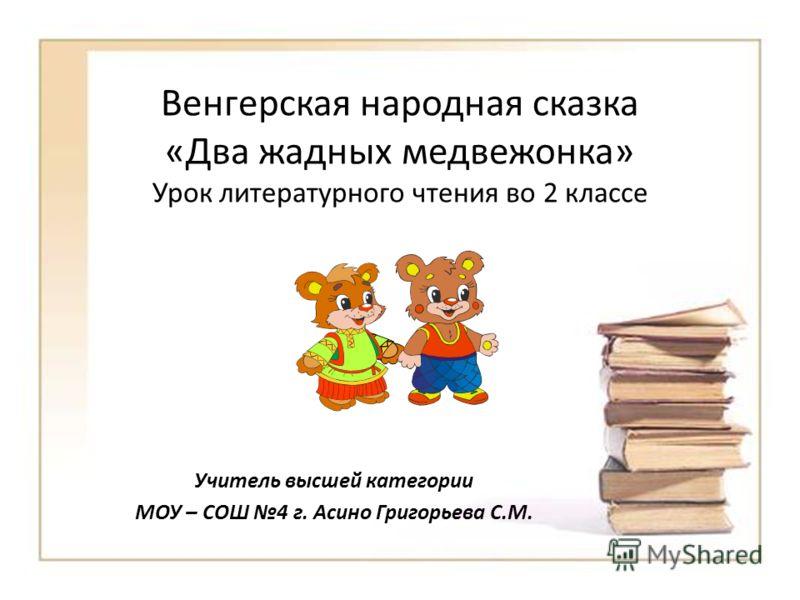Венгерская народная сказка «Два жадных медвежонка» Урок литературного чтения во 2 классе Учитель высшей категории МОУ – СОШ 4 г. Асино Григорьева С.М.