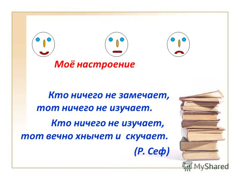 Моё настроение Кто ничего не замечает, тот ничего не изучает. Кто ничего не изучает, тот вечно хнычет и скучает. (Р. Сеф)