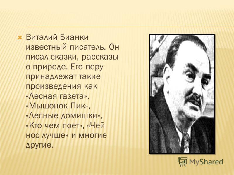 Виталий Бианки известный писатель. Он писал сказки, рассказы о природе. Его перу принадлежат такие произведения как «Лесная газета», «Мышонок Пик», «Лесные домишки», «Кто чем поет», «Чей нос лучше» и многие другие.