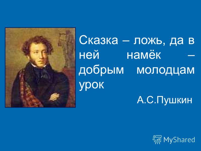 Сказка – ложь, да в ней намёк – добрым молодцам урок А.С.Пушкин