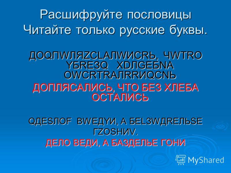 Расшифруйте пословицы Читайте только русские буквы. ДОQПWЛЯZСLАЛWИСRЬ, ЧWТRО YБRЕЗQ ХDЛGЕБNА ОWСRТRАЛRRИQСNЬ ДОПЛЯСАЛИСЬ, ЧТО БЕЗ ХЛЕБА ОСТАЛИСЬ QДЕSЛОF ВWЕДYИ, А БЕLЗWДREЛЬSЕ ГZОSНИV. ДЕЛО ВЕДИ, А БАЗДЕЛЬЕ ГОНИ