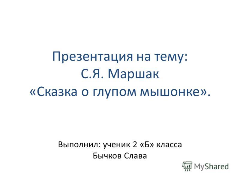 Презентация на тему: С.Я. Маршак «Сказка о глупом мышонке». Выполнил: ученик 2 «Б» класса Бычков Слава