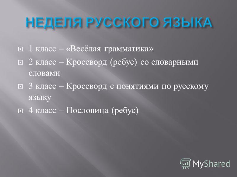 1 класс – « Весёлая грамматика » 2 класс – Кроссворд ( ребус ) со словарными словами 3 класс – Кроссворд с понятиями по русскому языку 4 класс – Пословица ( ребус )