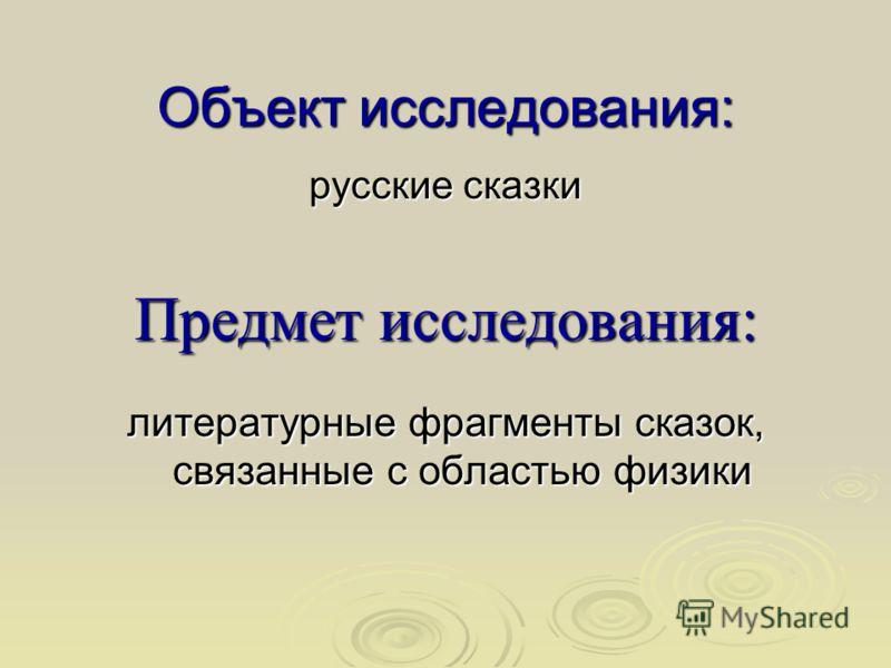 Объект исследования: русские сказки Предмет исследования: литературные фрагменты сказок, связанные с областью физики