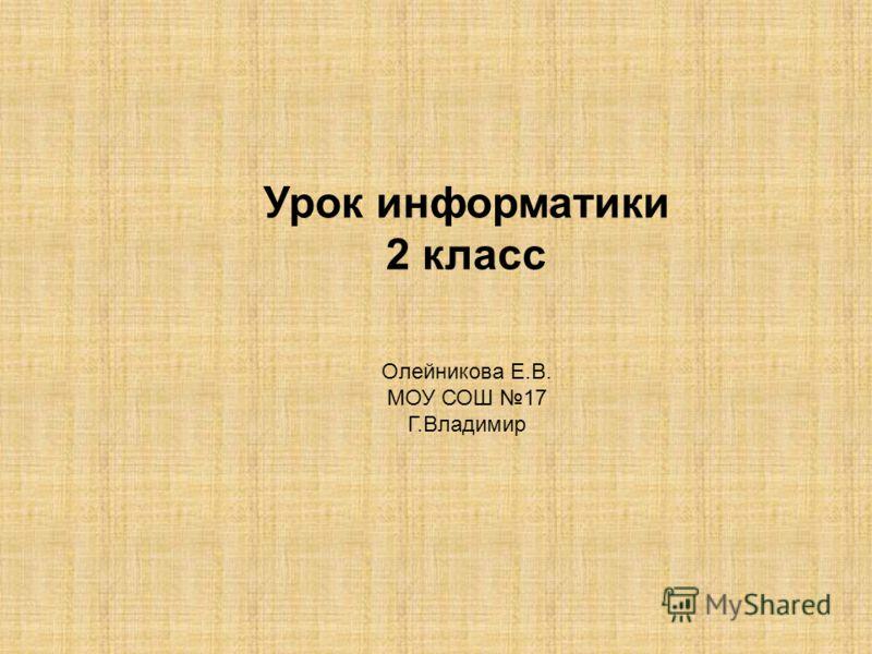 Урок информатики 2 класс Олейникова Е.В. МОУ СОШ 17 Г.Владимир