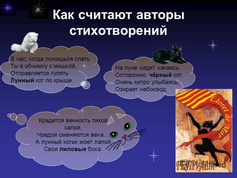 Как считают авторы стихотворений В час, когда ложишься спать Ты в обнимку с мишкой, Отправляется гулять Лунный кот по крыше. Крадется вечность тихой сапой, Чредой сменяются века… А лунный котик моет лапой Свои лиловые бока. На луне сидит, качаясь Ост