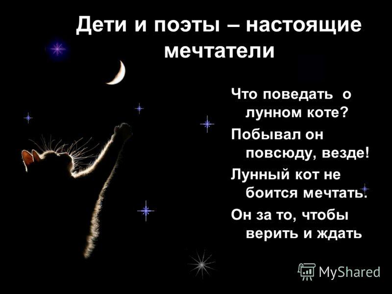 Дети и поэты – настоящие мечтатели Что поведать о лунном коте? Побывал он повсюду, везде! Лунный кот не боится мечтать. Он за то, чтобы верить и ждать,