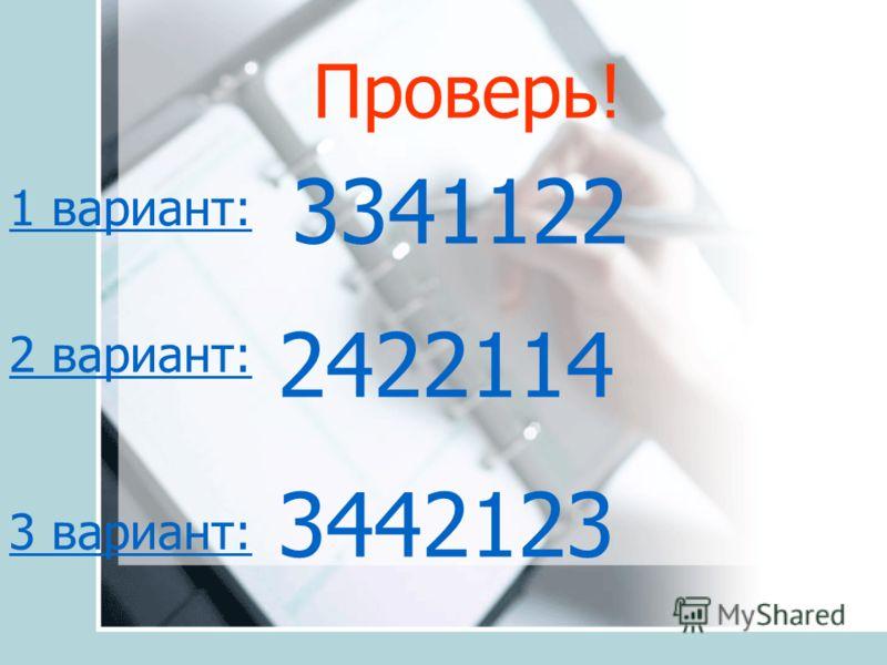 Проверь! 1 вариант: 2 вариант: 3 вариант: 3341122 2422114 3442123