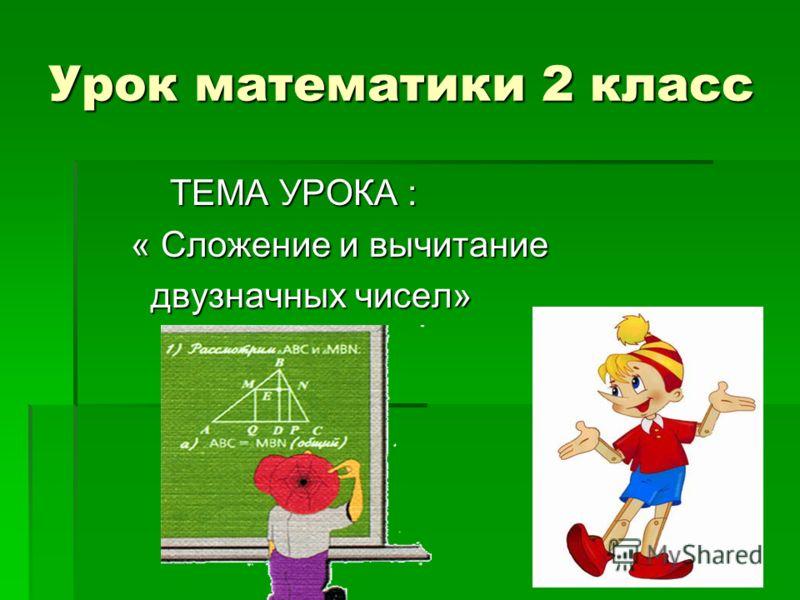Урок математики 2 класс ТЕМА УРОКА : ТЕМА УРОКА : « Сложение и вычитание « Сложение и вычитание двузначных чисел» двузначных чисел»