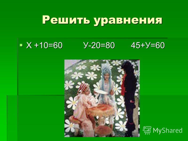 Решить уравнения Решить уравнения Х +10=60 У-20=80 45+У=60 Х +10=60 У-20=80 45+У=60