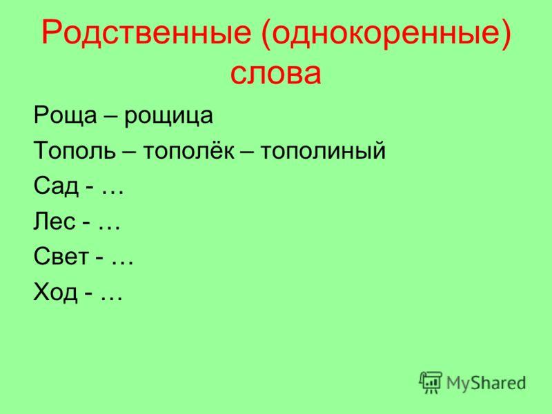 Родственные (однокоренные) слова Роща – рощица Тополь – тополёк – тополиный Сад - … Лес - … Свет - … Ход - …