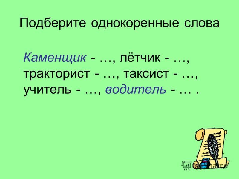 Подберите однокоренные слова Каменщик - …, лётчик - …, тракторист - …, таксист - …, учитель - …, водитель - ….