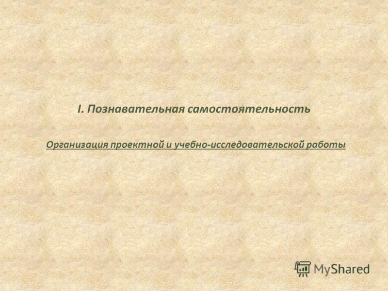 I. Познавательная самостоятельность Организация проектной и учебно-исследовательской работы
