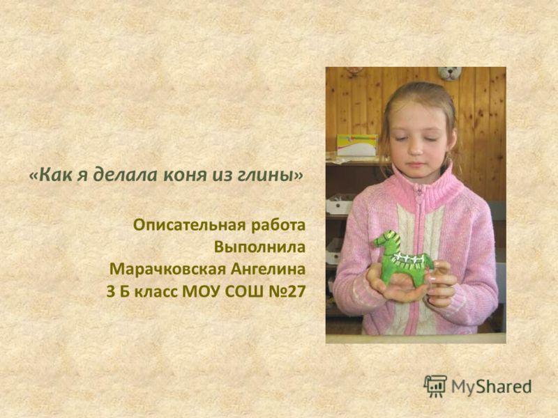 «Как я делала коня из глины» Описательная работа Выполнила Марачковская Ангелина 3 Б класс МОУ СОШ 27