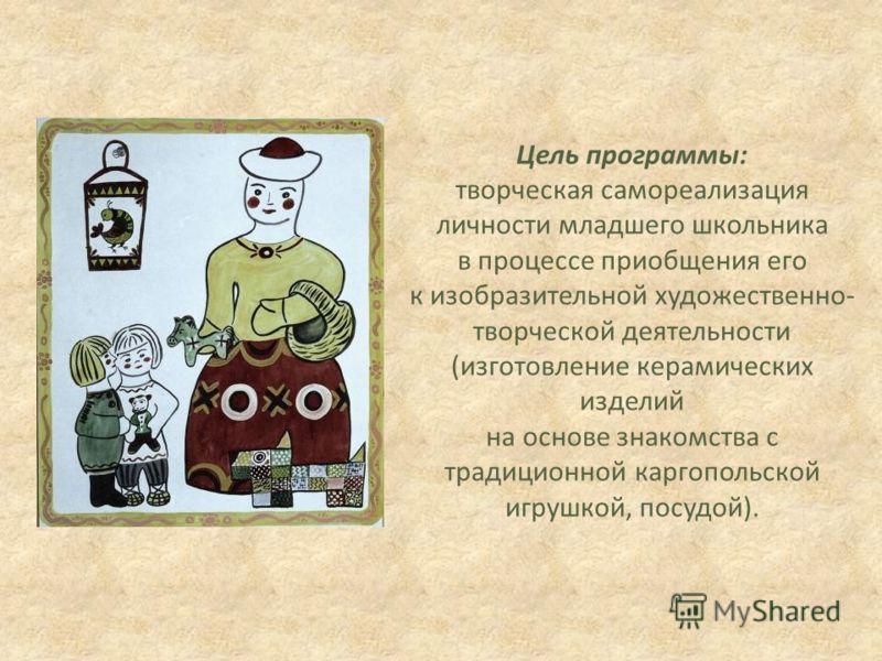 Цель программы: творческая самореализация личности младшего школьника в процессе приобщения его к изобразительной художественно- творческой деятельности (изготовление керамических изделий на основе знакомства с традиционной каргопольской игрушкой, по