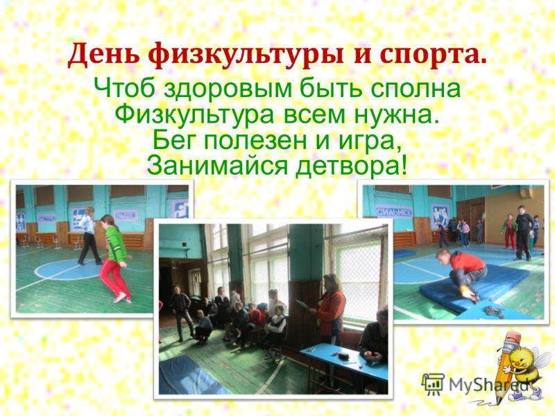 День физкультуры и спорта. Чтоб здоровым быть сполна Физкультура всем нужна. Бег полезен и игра, Занимайся детвора!