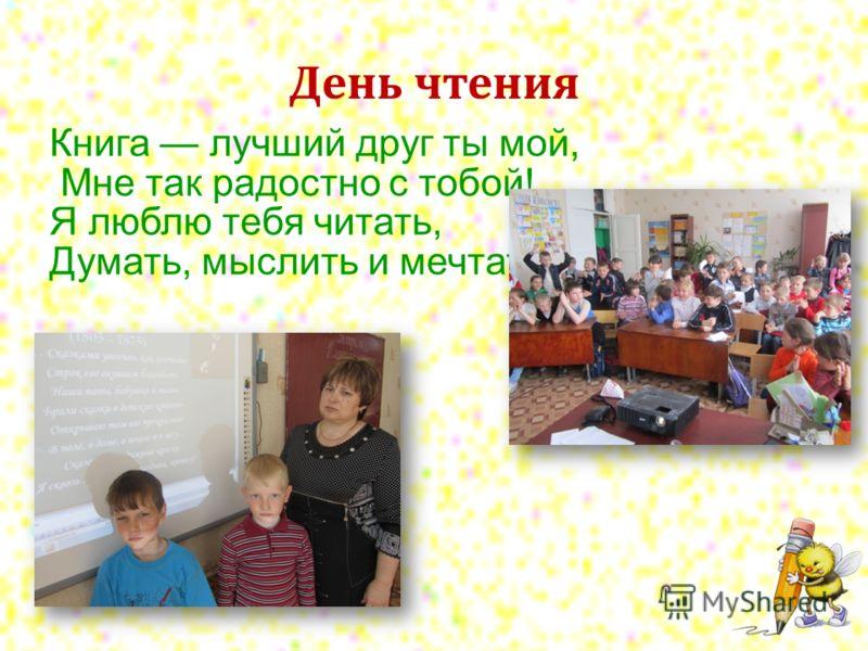 День чтения Книга лучший друг ты мой, Мне так радостно с тобой! Я люблю тебя читать, Думать, мыслить и мечтать!