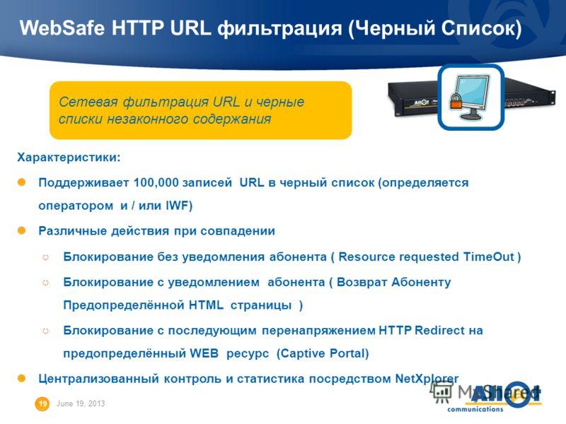 19 June 19, 2013 WebSafe HTTP URL фильтрация (Черный Список) Характеристики: Поддерживает 100,000 записей URL в черный список (определяется оператором и / или IWF) Различные действия при совпадении Блокирование без уведомления абонента ( Resource req