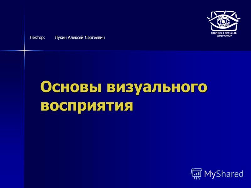Основы визуального восприятия Лектор:Лукин Алексей Сергеевич