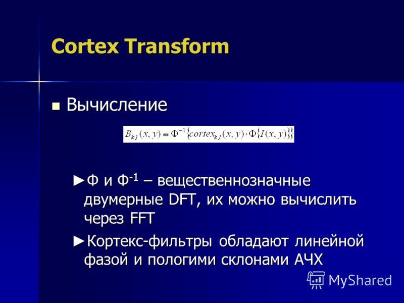 Cortex Transform Вычисление Вычисление Φ и Φ -1 – вещественнозначные двумерные DFT, их можно вычислить через FFT Φ и Φ -1 – вещественнозначные двумерные DFT, их можно вычислить через FFT Кортекс-фильтры обладают линейной фазой и пологими склонами АЧХ