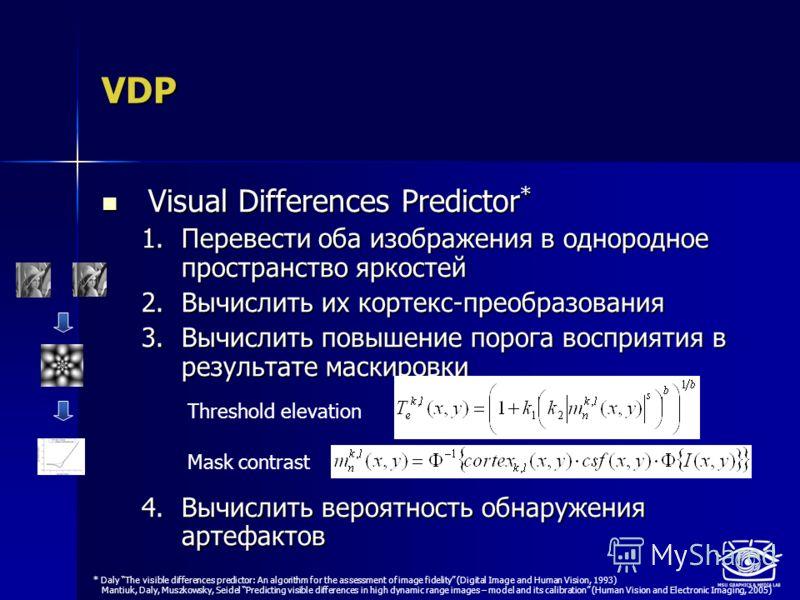VDP Visual Differences Predictor * Visual Differences Predictor * 1.Перевести оба изображения в однородное пространство яркостей 2.Вычислить их кортекс-преобразования 3.Вычислить повышение порога восприятия в результате маскировки 4.Вычислить вероятн
