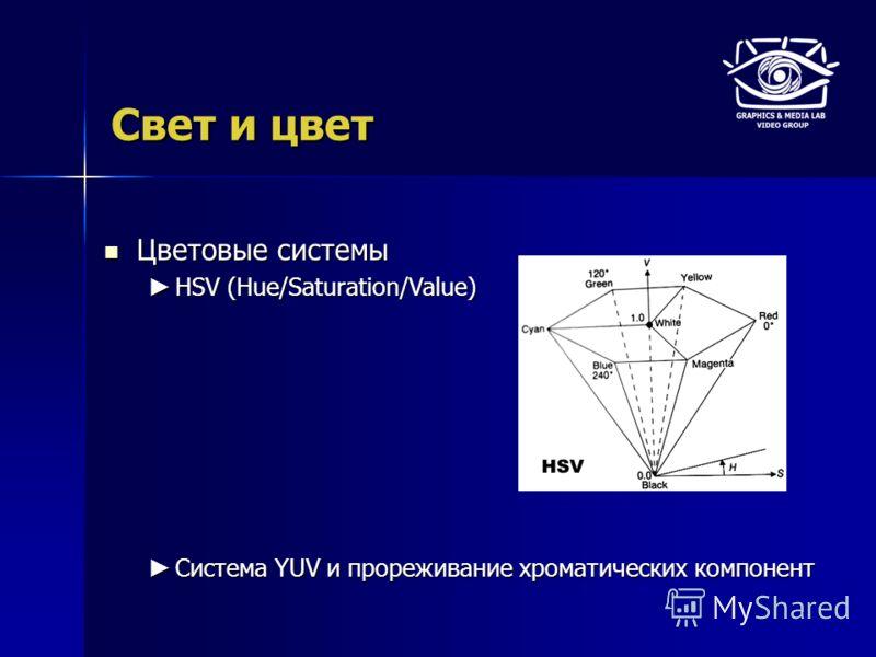 Свет и цвет Цветовые системы Цветовые системы HSV (Hue/Saturation/Value) HSV (Hue/Saturation/Value) Система YUV и прореживание хроматических компонент Система YUV и прореживание хроматических компонент