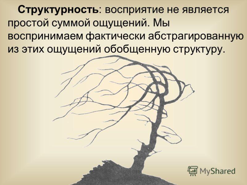 Структурность: восприятие не является простой суммой ощущений. Мы воспринимаем фактически абстрагированную из этих ощущений обобщенную структуру.