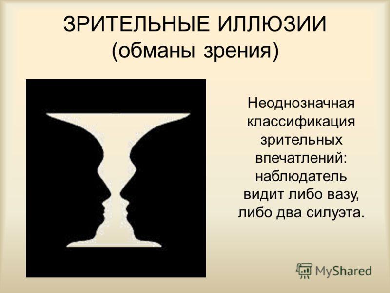 ЗРИТЕЛЬНЫЕ ИЛЛЮЗИИ (обманы зрения) Неоднозначная классификация зрительных впечатлений: наблюдатель видит либо вазу, либо два силуэта.