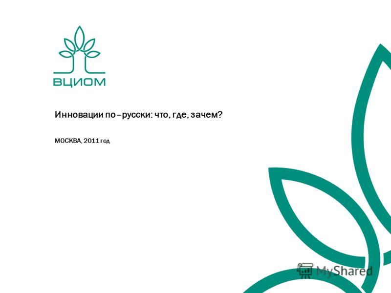 Инновации по–русски: что, где, зачем? МОСКВА, 2011 год