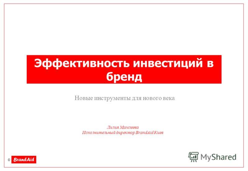 © Эффективность инвестиций в бренд Новые инструменты для нового века Лилия Мамлеева Исполнительный директор BrandAid Киев
