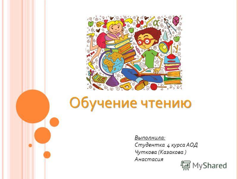 Обучение чтению Выполнила: Студентка 4 курса АОД Чуткова (Казакова ) Анастасия