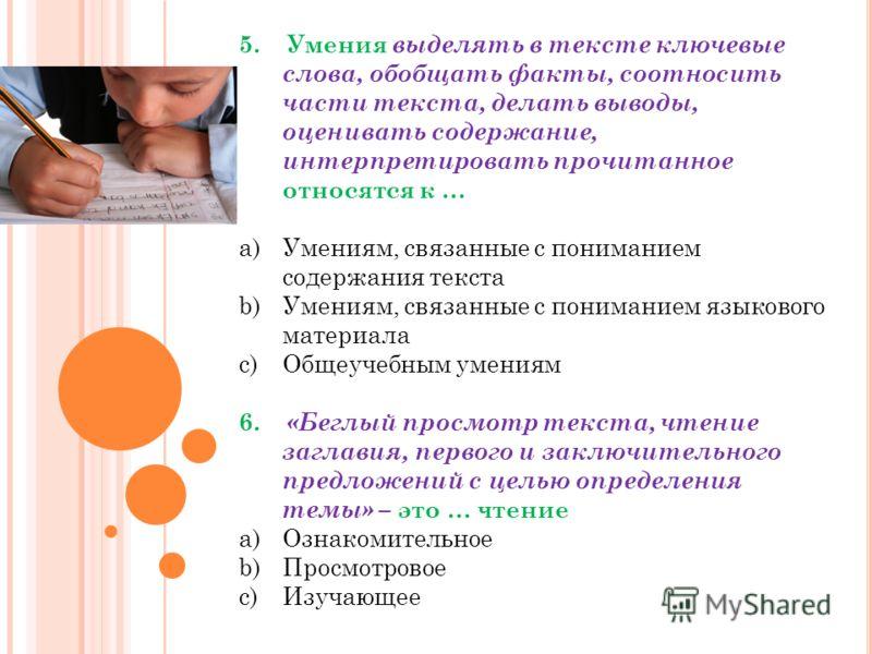 5. Умения выделять в тексте ключевые слова, обобщать факты, соотносить части текста, делать выводы, оценивать содержание, интерпретировать прочитанное относятся к … a)Умениям, связанные с пониманием содержания текста b)Умениям, связанные с пониманием